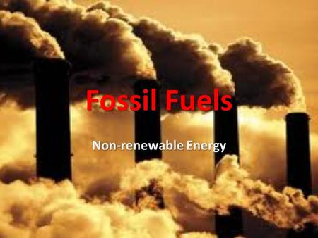 <strong>Fossil</strong> <strong>Fuels</strong> Non-renewable Energy. Sources <strong>of</strong> Energy Sun's radiation Biomass – wood <strong>Fossil</strong> <strong>fuels</strong> formed from remains <strong>of</strong> past organisms Wind and hydroelectric.