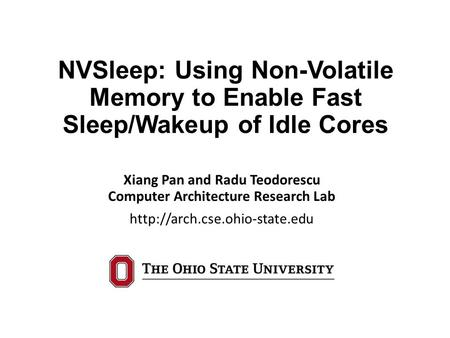 NVSleep: Using Non-Volatile Memory to Enable Fast Sleep/Wakeup of Idle Cores Xiang Pan and Radu Teodorescu Computer Architecture Research Lab
