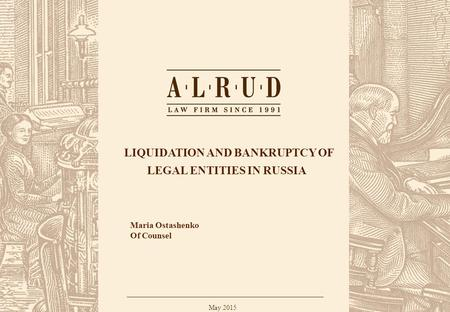 ALRUD Confidential 1 LIQUIDATION AND BANKRUPTCY OF LEGAL ENTITIES IN RUSSIA May 2015 Maria Ostashenko Of Counsel.