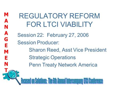 MANAGEMENTMANAGEMENT REGULATORY REFORM FOR LTCI VIABILITY Session 22: February 27, 2006 Session Producer: Sharon Reed, Asst Vice President Strategic Operations.