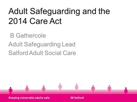 Adult Safeguarding and the 2014 Care Act B Gathercole Adult Safeguarding Lead Salford Adult Social Care.