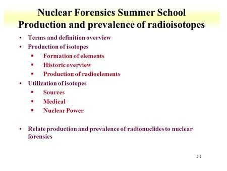 2-1 Nuclear Forensics Summer School Production and prevalence of radioisotopes Terms and definition overview Production of isotopes §Formation of elements.