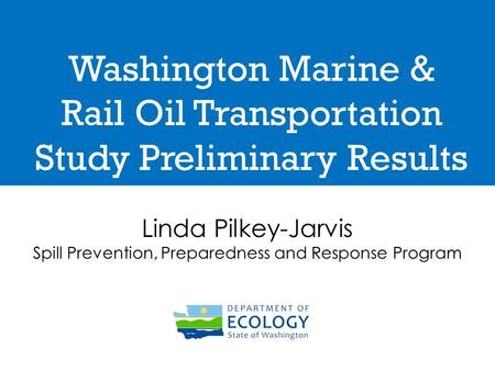 Washington Marine & Rail Oil Transportation Study Preliminary Results Linda Pilkey-Jarvis Spill Prevention, Preparedness and Response Program.
