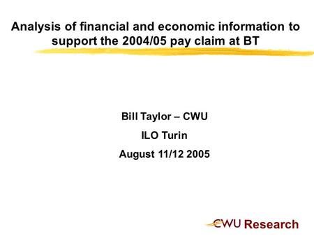 Research Analysis of financial and economic information to support the 2004/05 pay claim at BT Bill Taylor – CWU ILO Turin August 11/12 2005.