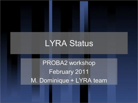 LYRA Status PROBA2 workshop February 2011 M. Dominique + LYRA team.
