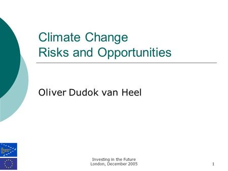 Investing in the Future London, December 20051 Climate Change Risks and Opportunities Oliver Dudok van Heel.