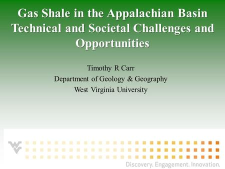 Morgantown, WV – August 8, 2011 Timothy R Carr Department of Geology & Geography West Virginia University Gas Shale in the Appalachian Basin Technical.