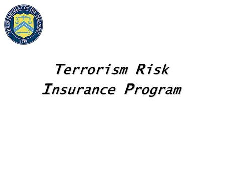 T errorism R isk I nsurance P rogram. 2 Terrorism Risk Insurance Program Purpose Address Insurance Market Disruptions Ensure Availability and Affordability.