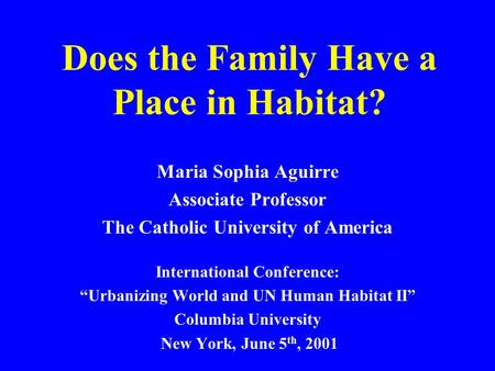 "Does the Family Have a Place in Habitat? Maria Sophia Aguirre Associate Professor The Catholic University of America International Conference: ""Urbanizing."