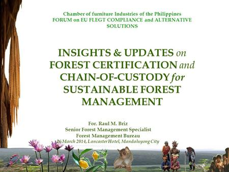 Chamber of furniture Industries of the Philippines FORUM on EU FLEGT COMPLIANCE and ALTERNATIVE SOLUTIONS INSIGHTS & UPDATES on FOREST CERTIFICATION and.