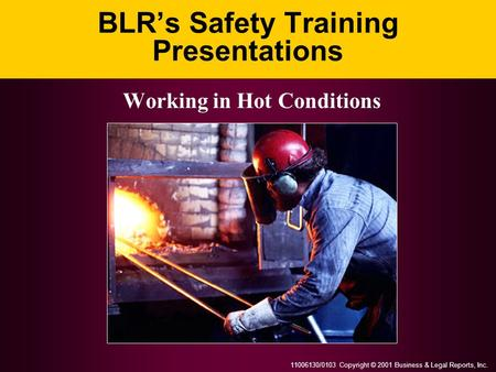 11006130/0103 Copyright © 2001 Business & Legal Reports, Inc. BLR's Safety Training Presentations Working in Hot Conditions.