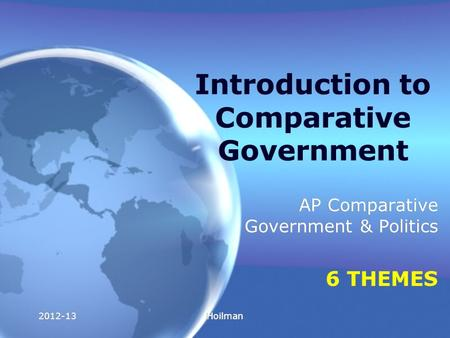 2012-13Hoilman Introduction to Comparative Government AP Comparative Government & Politics 6 THEMES AP Comparative Government & Politics 6 THEMES.