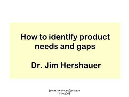 1 16 2008 How to identify product needs and gaps Dr. Jim Hershauer.