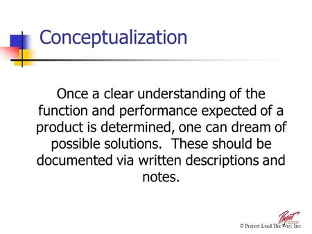 Conceptualization Once a clear understanding of the function and performance expected of a product is determined, one can dream of possible solutions.