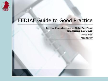 FEDIAF Guide to Good Practice for the Manufacture of Safe Pet Food TRAINING PACKAGE Module IV Traceability.