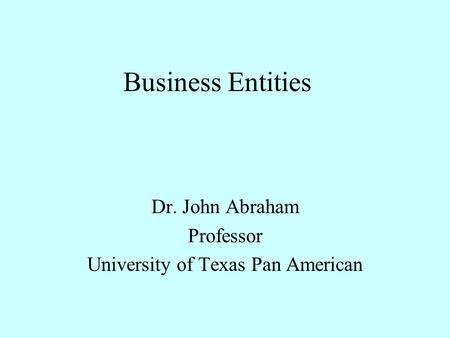 Business Entities Dr. John Abraham Professor University of Texas Pan American.