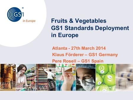 Fruits & Vegetables GS1 Standards Deployment in Europe Atlanta - 27th March 2014 Klaus Förderer – GS1 Germany Pere Rosell – GS1 Spain.
