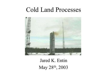 Cold Land Processes Jared K. Entin May 28 th, 2003.