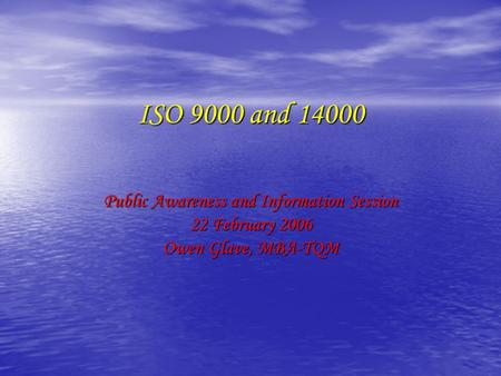 ISO 9000 and 14000 Public Awareness and Information Session 22 February 2006 Owen Glave, MBA-TQM.