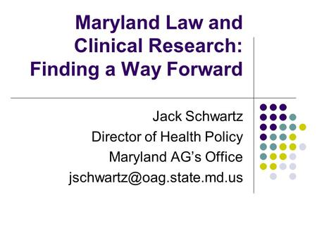Maryland Law and Clinical Research: Finding a Way Forward Jack Schwartz Director of Health Policy Maryland AG's Office