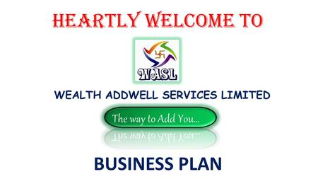 HEARTLY WELCOME to WEALTH ADDWELL SERVICES LIMITED BUSINESS PLAN.