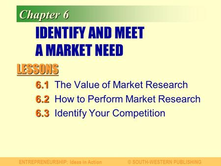 LESSONS ENTREPRENEURSHIP: Ideas in Action© SOUTH-WESTERN PUBLISHING Chapter 6 IDENTIFY AND MEET A MARKET NEED 6.1 6.1The Value of Market Research 6.2 6.2How.