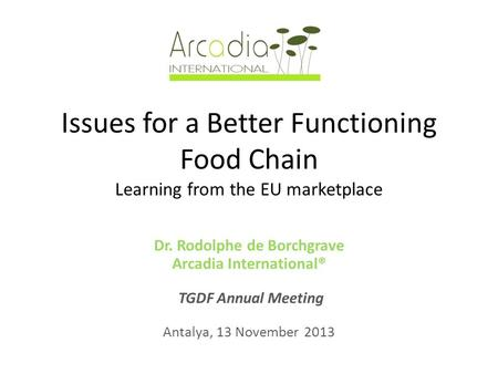 Issues for a Better Functioning Food Chain Learning from the EU marketplace Dr. Rodolphe de Borchgrave Arcadia International® TGDF Annual Meeting Antalya,