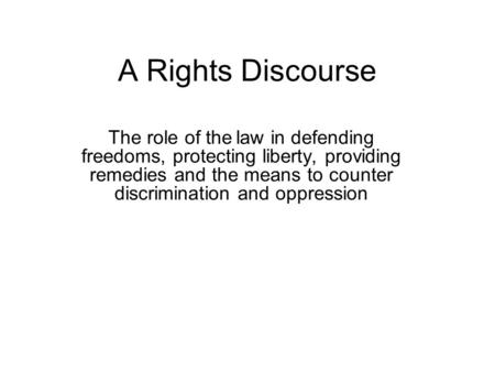A Rights Discourse The role of the law in defending freedoms, protecting liberty, providing remedies and the means to counter discrimination and oppression.