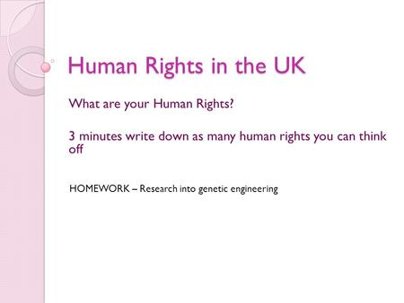 Human Rights in the UK What are your Human Rights? 3 minutes write down as many human rights you can think off HOMEWORK – Research into genetic engineering.