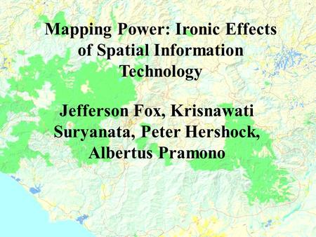 Mapping Power: Ironic Effects of Spatial Information Technology Jefferson Fox, Krisnawati Suryanata, Peter Hershock, Albertus Pramono.