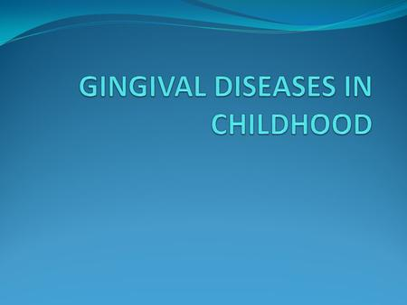GINGIVAL DISEASES IN CHILDHOOD