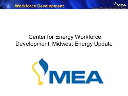 Partners in Excellence, Committed to Results Center for Energy Workforce Development: Midwest Energy Update Workforce Development.