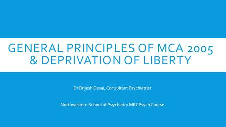 GENERAL PRINCIPLES OF MCA 2005 & DEPRIVATION OF LIBERTY Dr Brijesh Desai, Consultant Psychiatrist Northwestern School of Psychiatry MRCPsych Course.