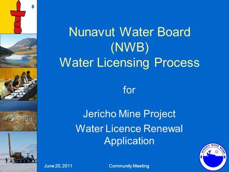 Nunavut Water Board (NWB) Water Licensing Process for Jericho Mine Project Water Licence Renewal Application June 20, 2011 Community Meeting.