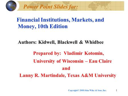 Copyright© 2008 John Wiley & Sons, Inc.1 Power Point Slides for: Financial Institutions, Markets, and Money, 10th Edition Authors: Kidwell, Blackwell &