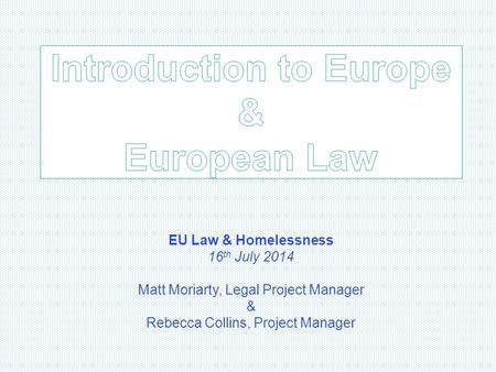 EU Law & Homelessness 16 th July 2014 Matt Moriarty, Legal Project Manager & Rebecca Collins, Project Manager.