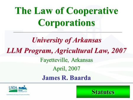 The Law of Cooperative Corporations University of Arkansas LLM Program, Agricultural Law, 2007 Fayetteville, Arkansas April, 2007 James R. Baarda Statutes.