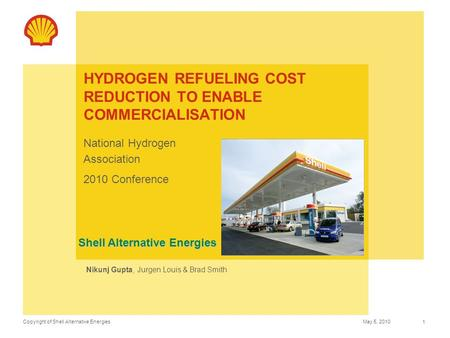 Copyright of Shell Alternative EnergiesMay 5, 2010 1 HYDROGEN REFUELING COST REDUCTION TO ENABLE COMMERCIALISATION National Hydrogen Association 2010 Conference.