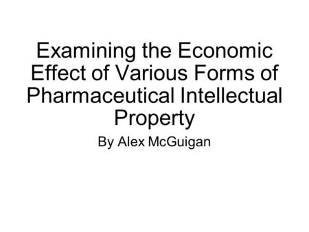 Examining the Economic Effect of Various Forms of Pharmaceutical Intellectual Property By Alex McGuigan.