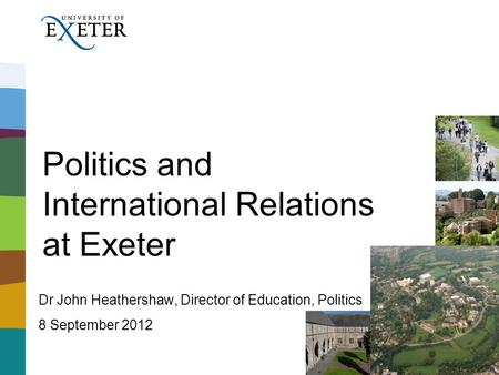 Politics and International Relations at Exeter Dr John Heathershaw, Director of Education, Politics 8 September 2012.
