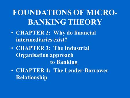 FOUNDATIONS OF MICRO- BANKING THEORY CHAPTER 2: Why do financial intermediaries exist? CHAPTER 3: The Industrial Organisation approach to Banking CHAPTER.