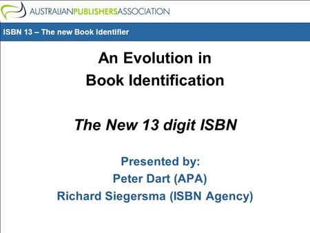 ISBN 13 – The new Book Identifier An Evolution in Book Identification The New 13 digit ISBN Presented by: Peter Dart (APA) Richard Siegersma (ISBN Agency)