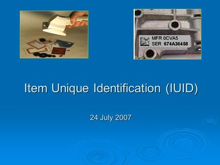 Item Unique Identification (IUID) 24 July 2007. The Genesis of IUID  GAO concerned with DOD management of its inventory of equipment.  Finding: DOD's.