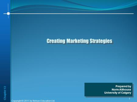 Chapter 13 1 Creating Marketing Strategies Prepared by Norm Althouse University of Calgary Prepared by Norm Althouse University of Calgary Copyright ©