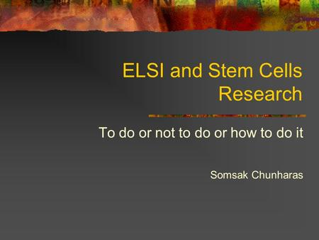 ELSI and Stem Cells Research To do or not to do or how to do it Somsak Chunharas.