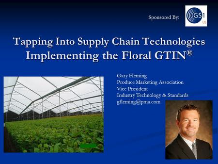 Tapping Into Supply Chain Technologies Implementing the Floral GTIN ® Gary Fleming Produce Marketing Association Vice President Industry Technology & Standards.