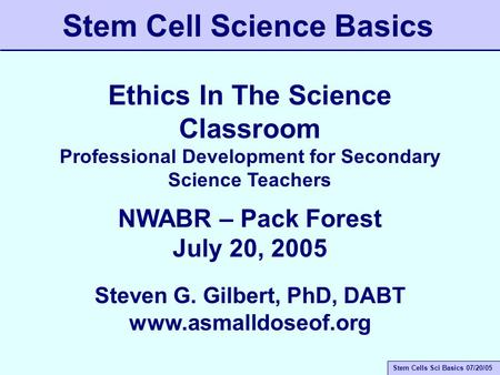 Stem Cells Sci Basics 07/20/05 Stem Cell Science Basics Ethics In The Science Classroom Professional Development for Secondary Science Teachers NWABR –