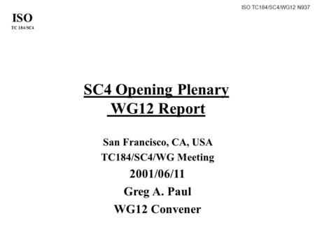 ISO TC 184/SC4 ISO TC184/SC4/WG12 N937 SC4 Opening Plenary WG12 Report San Francisco, CA, USA TC184/SC4/WG Meeting 2001/06/11 Greg A. Paul WG12 Convener.