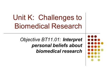 Unit K: Challenges to Biomedical Research Objective BT11.01:Interpret personal beliefs about biomedical research.