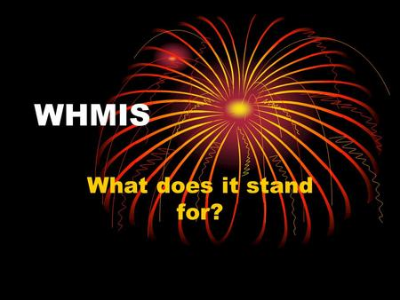 WHMIS What does it stand for?. WHMIS Stands for: W orkplace H azardous M aterials I nformation S ystem.